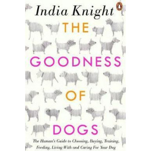 Goodness of Dogs: The Human's Guide to Choosing, Buying, Training, Feeding, Living With and Caring For Your Dog, The