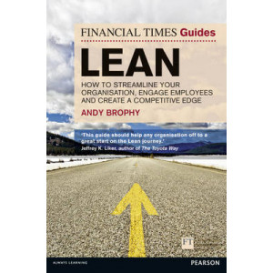 FT Guide to Lean: How to Streamline Your Organisation, Engage Employees & Create a Competitive Edge