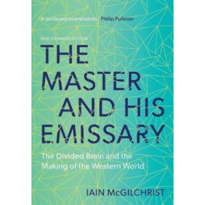 Master and His Emissary, The: The Divided Brain and the Making of the Western World