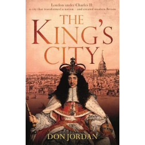 King's City: London under Charles II: A city that transformed a nation - and created modern Britain