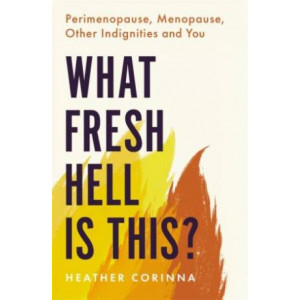 What Fresh Hell Is This?: Perimenopause, Menopause, Other Indignities and You