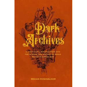 Dark Archives: A Librarian's Investigation into the Science and History of Books Bound in Human Skin