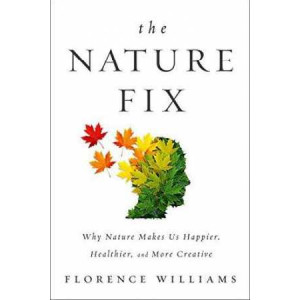 Nature Fix, The: Why Nature Makes Us Happier, Healthier, and More Creative