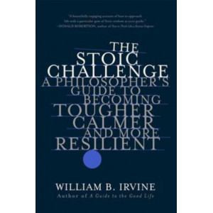 Stoic Challenge: A Philosopher's Guide to Becoming Tougher, Calmer, and More Resilient