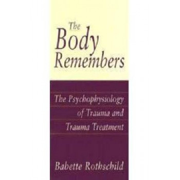 Body Remembers: The Pyschophysiology of Trauma and Trauma Treatment
