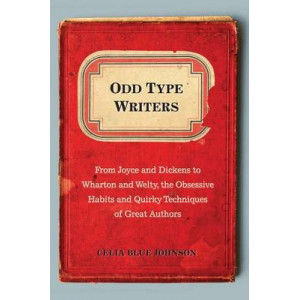 Odd Type Writers: From Joyce & Dickens to Wharton & Welty, the Obsessive Habits & Quirky Techniques of Great Authors