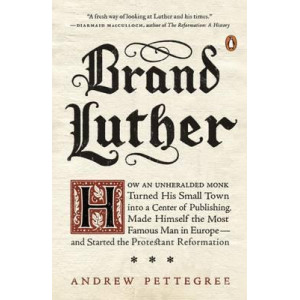 Brand Luther: How an Unheralded Monk Turned His Small Town into a Center of Publishing, Made Himself the Most Famous Man in Europe...
