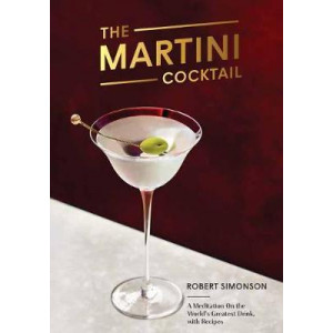 Martini Cocktail: A Meditation on the World's Greatest Drink, with Recipes, The