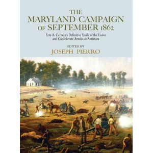 Maryland Campaign of September 1862: Ezra A. Carman's Definitive Study of the Union and Confederate Armies at Antietam