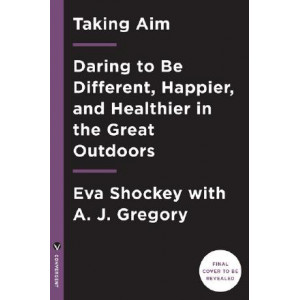 Taking Aim: Daring to Be Different, Happier, and Healthier in the GreatOutdoors