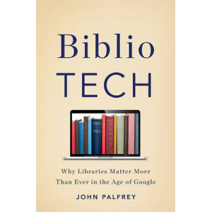 Bibliotech: Why Libraries Matter More Than Ever in the Age of Google