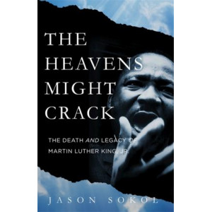Heavens Might Crack: The Death and Legacy of Martin Luther King Jr.