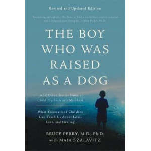 Boy Who Was Raised as a Dog, 3rd Edition: And Other Stories from a Child Psychiatrist's Notebook--What Traumatized Children Can Teach Us About Los