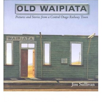 Old Waipiata : Pictures & Stories From a Central Otago Railway Town