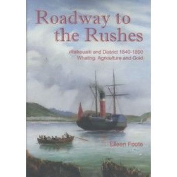 Roadway to the Rushes : Waikouaiti & District 1840-1890. Whaling, Agriculture & Gold
