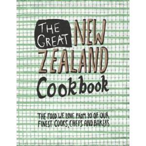 Great New Zealand Cookbook: The Food We Love from 80 of Our Finest Cooks, Chefs and Bakers