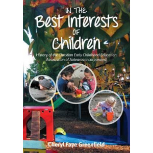 In the Best Interests of Children: History of the Christian Early Childhood Association of Aotearoa Incorporated,