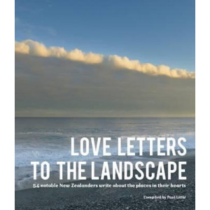 Love Letters to the Landscape: 54 Notable New Zealanders Write About the Places in Their Hearts