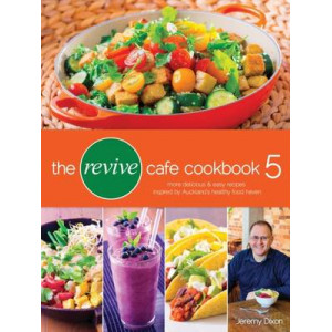 Revive Cafe Cookbook 5: More Delicious and Easy Recipes Inspired by Auckland's Healthy Food Haven
