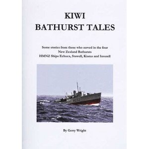 Kiwi Bathurst Tales: Some Stories from those who served in the four NZ Bathursts, HMNZ ships Echuca, Stawell, Kiama and Inverell