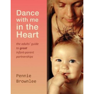 Dance with Me in the Heart: The Adults' Guide to Great Infant-parent Partnerships