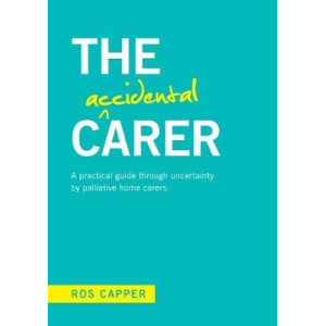 Accidental Carer: A Practical Guide Through Uncertainty by Palliative Home Carers