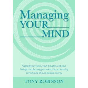 Managing Your Mind: Aligning your wants, your thoughts, and your feelings, and focu