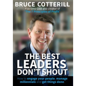 Best Leaders Don't Shout: How to engage your people, manage millennials, and get things done: 2018