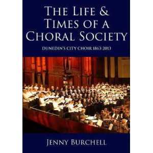 Life and Times of a Choral Society: Dunedin's City Choir 1863-2013
