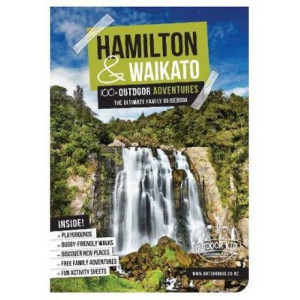 Hamilton & Waikato 100+ Outdoor Adventures: The Ultimate Family Guidebook