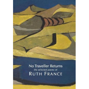 No Traveller Returns: the selected poems of Ruth France