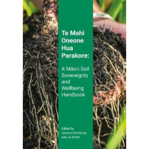 Te Mahi Oneone Hua Parakore: A Maori Soil Sovereignty and Wellbeing Handbook