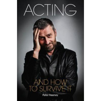 Acting and How to Survive it: Everything you wanted to know about acting but were too afraid to ask...