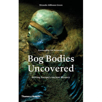 Bog Bodies Uncovered, The: Solving Europe's Ancient Mystery