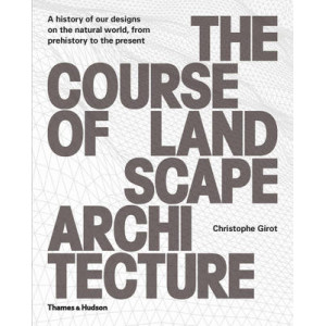 Course of Landscape Architecture, The: A History of Our Designs on the Natural World, from Prehistory to the Present