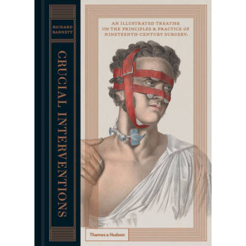 Crucial Interventions : An Illustrated Treatise on the Principles & Practice of Nineteenth Century Surgery