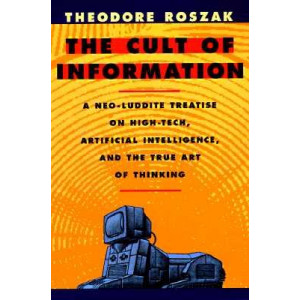 Cult of Information: A Neo-Luddite Treatise on High-Tech, Artificial Intelligence, and the True Art of Thinking