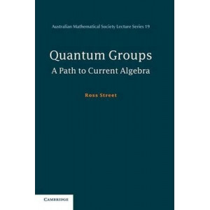 Australian Mathematical Society Lecture Series: Series Number 19: Quantum Groups: A Path to Current Algebra
