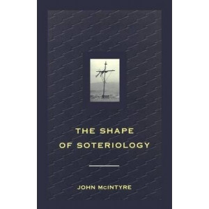 Shape of Soteriology, The: Studies in the Doctrine of the Death of Christ