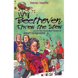 Why Beethoven Threw The Stew   & Lots More Stories About The Lives Of Great Composers