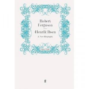 Henrik Ibsen: A New Biography