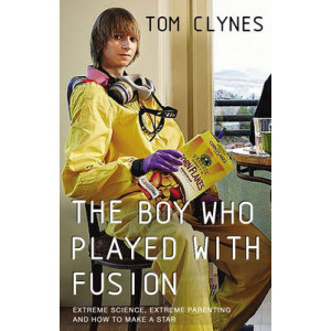 Boy Who Played with Fusion: Extreme Science, Extreme Parenting and How to Make a Star