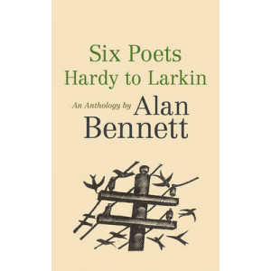 Six Poets: Hardy to Larkin: An Anthology by Alan Bennett