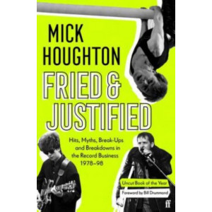 Fried & Justified: Hits, Myths, Break-Ups and Breakdowns in the Record Business 1978-98