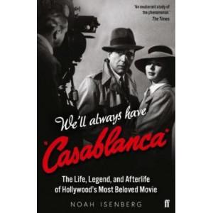 We'll Always Have Casablanca:  Life, Legend, & Afterlife of Hollywood's Most Beloved Movie