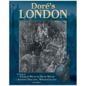 Dore's London : Writings By Charles Dickens, Oscar Wilde, Anthony Trollope & Others