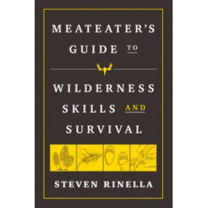 MeatEater Guide to Wilderness Skills and Survival, The: Essential Wilderness and Survival Skills for Hunters, Anglers, Hikers, and Anyone Spending Ti