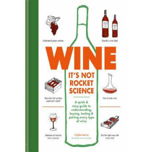 Wine: It's Not Rocket Science: A Quick & Easy Guide to Understanding, Buying, Tasting & Pairing Every Type of Wine