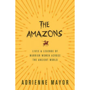 Amazons, The: Lives and Legends of Warrior Women Across the Ancient World