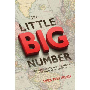 Little Big Number, The: How GDP Came to Rule the World and What to Do about It
